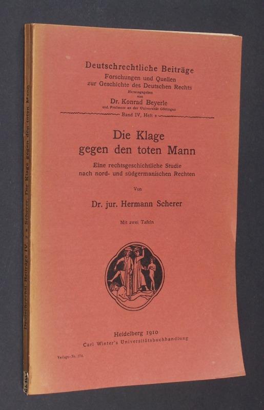Die Klage gegen den toten Mann. Eine rechtsgeschichtliche Studie nach nord- und südgermanischen Rechten. Von Dr. jur. Hermann Scherer. (= Deutschrechtliche Beiträge, Band IV, Heft 2).