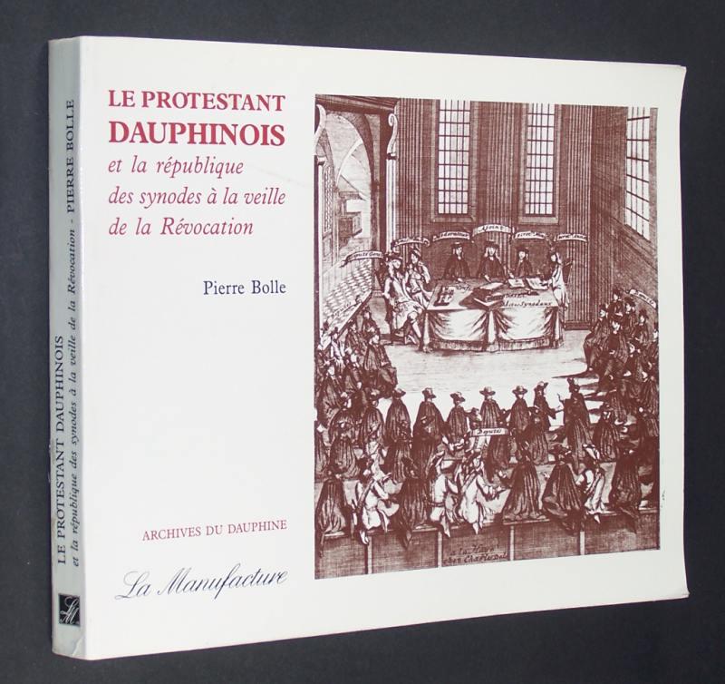 Le protestant dauphinois et la république des synodes à la veille de la Révocation. [Pierre Bolle]. (Collection Archives du Dauphiné].