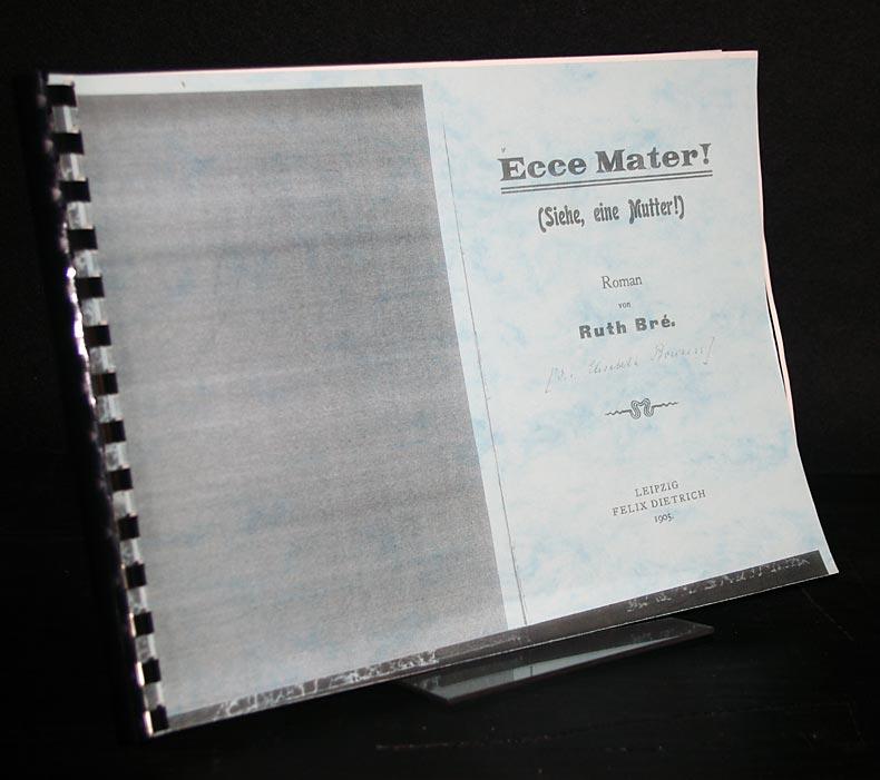 Bré, Ruth: Ecce Mater! (Siehe, eine Mutter!) Roman von Ruth Bré.