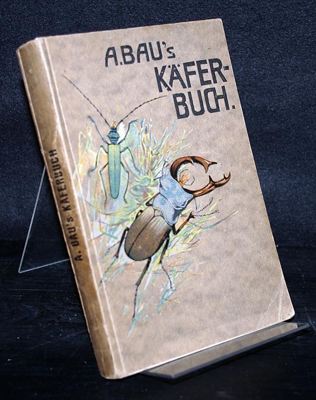 Käfer-Buch zum Selbstbestimmen der in Deutschland, Österreich, Ungarn und der Schweiz vorkommenden Coleopteren. Von A. Bau.