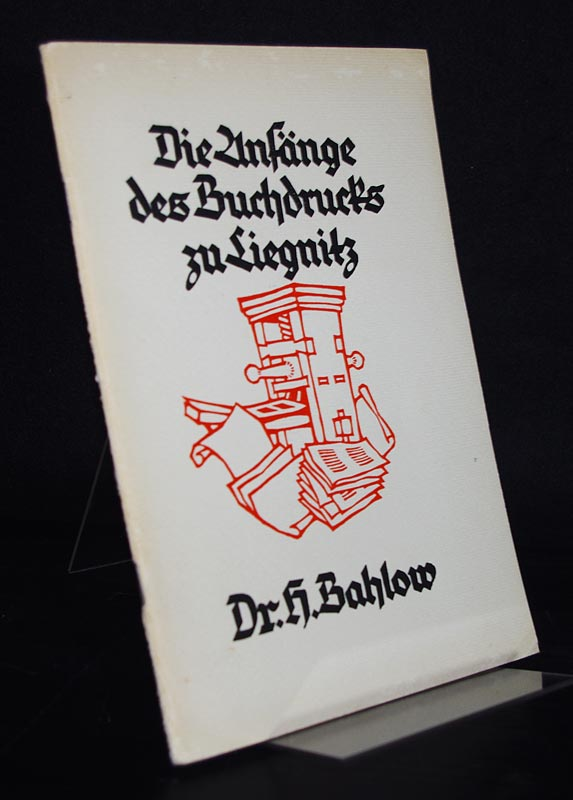 Bahlow, Hans: Die Anfänge des Buchdrucks zu Liegnitz. Ein Beitrag zur Literatur- und Kulturgeschichte des deutschen Osten. Von Hans Bahlow.