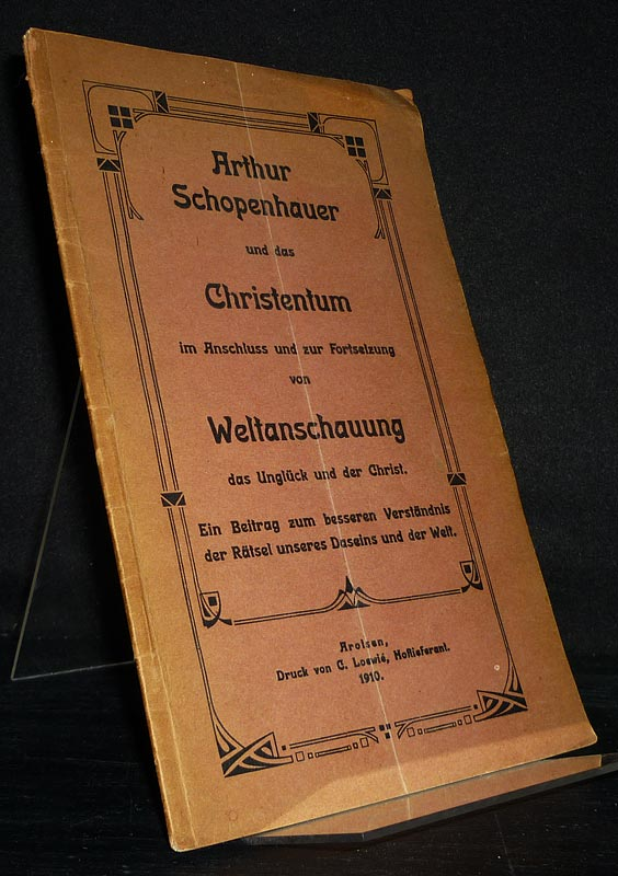 Arthur Schopenhauer und das Christentum im Anschluss und zur Fortsetzung von Weltanschauung, das Unglück und der Christ. Ein Beitrag zum besseren Verständnis der Rätsel unseres Daseins und der Welt.