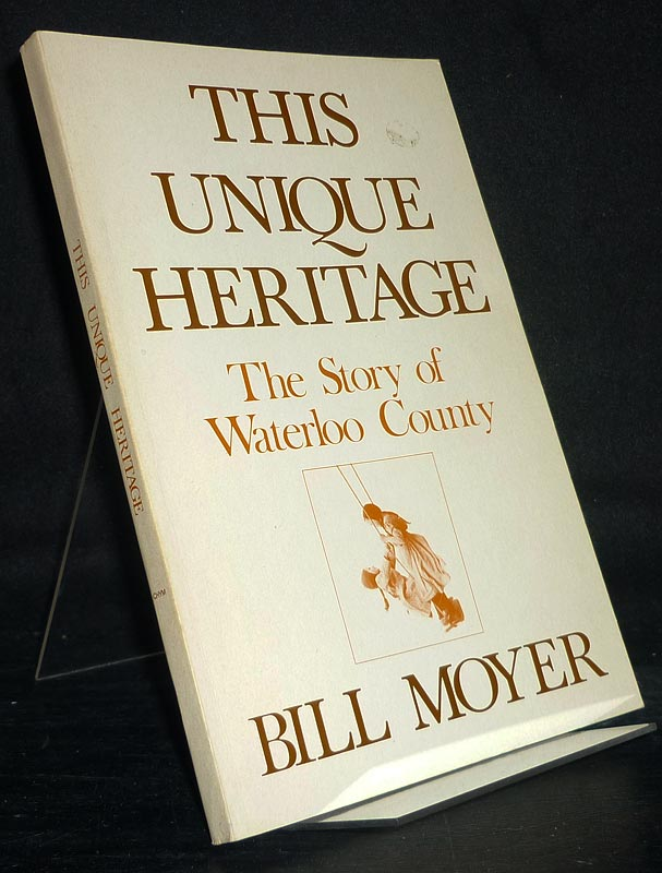 This Unique Heritage. The story of Waterloo Country. [By Bill Moyer].