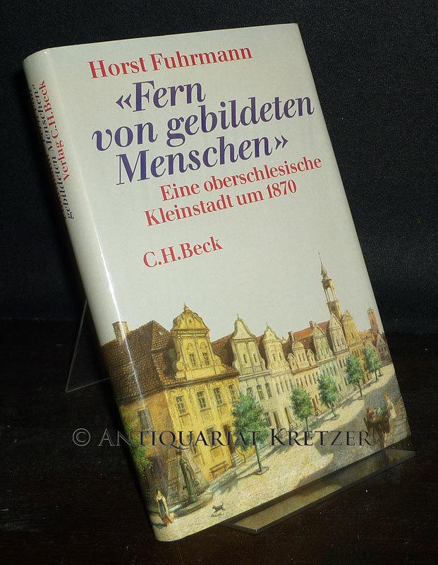 """""""Fern von gebildeten Menschen"""". Eine oberschlesische Kleinstadt um 1870. [Von Horst Fuhrmann]."""