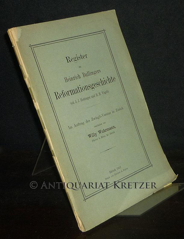 Register zu Heinrich Bullingers Reformationsgeschichte (ed. J.J. Hottinger und H.H. Vögeli). Im Auftrag des Zwingli-Vereins in Zürich bearbeitet von Willy Wuhrmann.