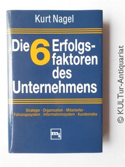 Nagel, Kurt: Die 6 Erfolgsfaktoren des Unternehmens : Strategie, Organisation, Mitarbeiter, Führungssystem, Informationssystem, Kundennähe. k.A..