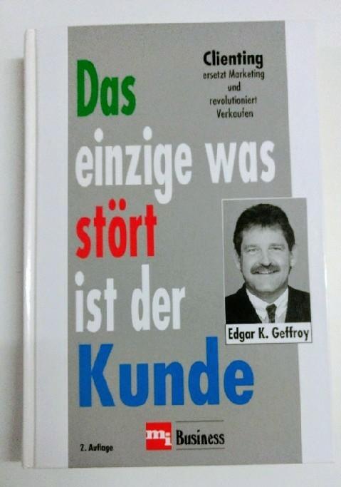 Geffroy, Edgar K.: Das einzige was stört ist der Kunde. Clienting ersetzt Marketing und revolutioniert Verkaufen. Auflage: 2. Auflage.