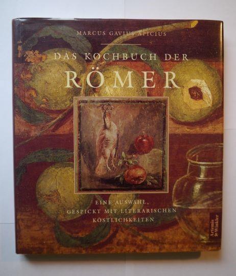 Apicius, Marcus Gavius: Das Kochbuch der Römer: Eine Auswahl, gespickt mit literarischen Köstlichkeiten.