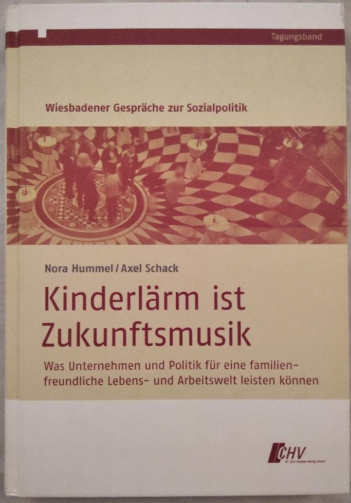 Hummel, Nora und Axel Schack: Kinderlärm ist Zukunftsmusik. Was Unternehmen und Politik für eine familienfreundliche Lebens- und Arbeitswelt leisten können.