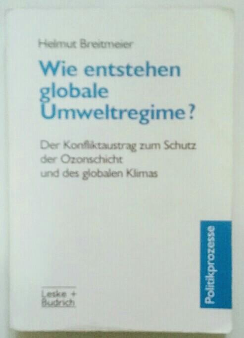 Wie entstehen globale Umweltregime? Der Konfliktaustrag zum Schutz der Ozonschicht und des globalen Klimas.