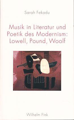 Musik in Literatur und Poetik des Modernism. Lowell, Pound, Woolf. Theorie und Geschichte der Literatur und der schönen Künste ; Bd. 120 - Fekadu, Sarah