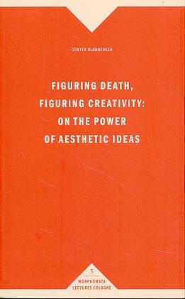 Figuring death, figuring creativity. On the power of aesthetic ideas. - Blamberger, Günter