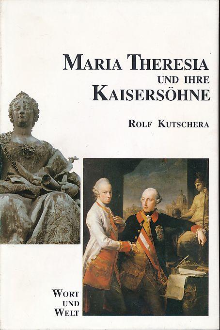 Maria Theresia und ihre Kaisersöhne. Ein Beitrag zum Habsburgerjahr 1990. - Kutschera, Rolf