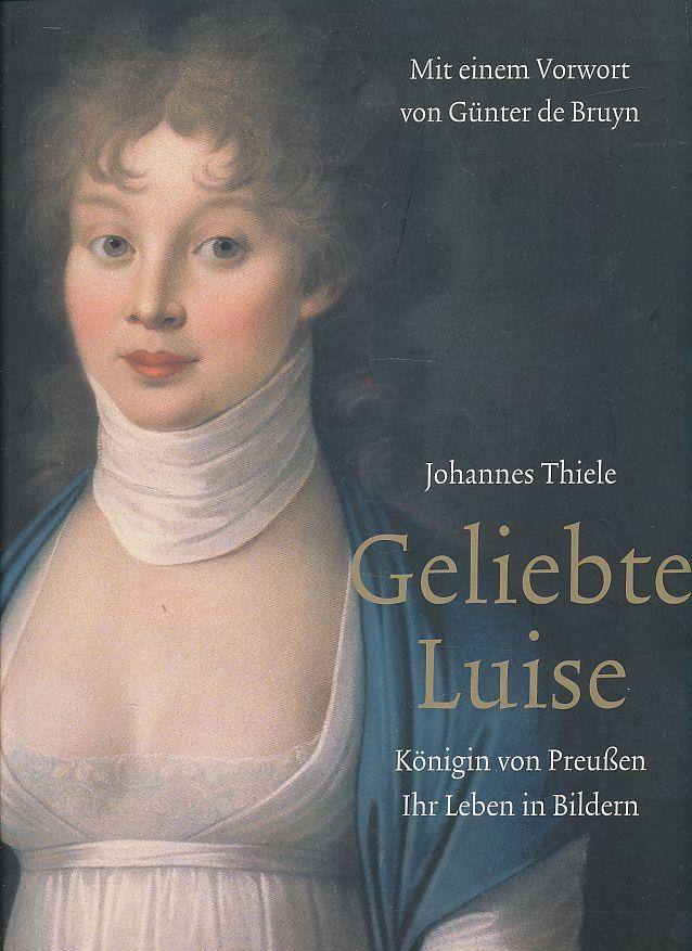 Geliebte Luise. Königin von Preußen - ihr Leben in Bildern. Johannes Thiele. Mit einem Vorw. von Günter de Bruyn. - Thiele, Johannes