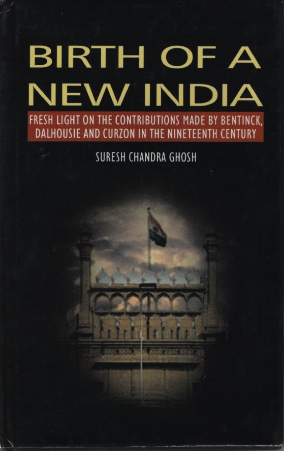 Birth of a New India. Fresh light on the Contributions made by Bentick, Dalhousie and Curzon in the 19th Century. - Ghosh, Suresh Chandra