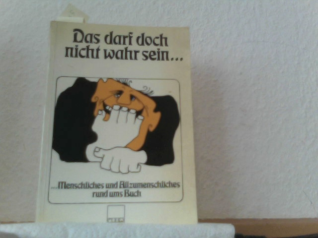 Mützel, Werner: Das darf doch nicht wahr sein Menschliches und Allzumenschliches rund ums Buch.
