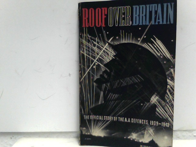 Ministry of Information (Hrsg.): Roof Over Britain: The Official Story Of Britain's Anti-Aircraft Defences 1939-1942