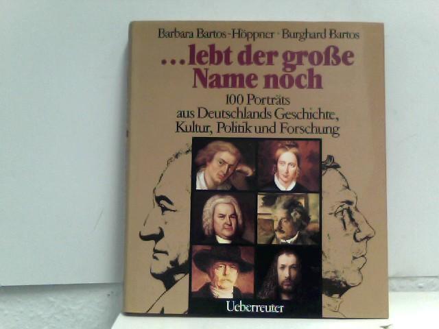 ... lebt der grosse Name noch: 100 Porträts aus Deutschlands Geschichte, Kultur, Politik und Forschung