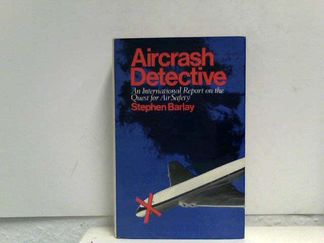 Barlay, Stephen: Aircrash Detective: International Report on the Quest for Air Safety