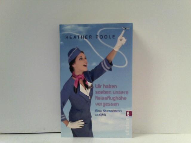 Poole, Heather: Wir haben soeben unsere Reiseflughöhe vergessen : Eine Stewardess erzählt