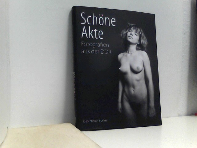 Schöne Akte: Fotografien aus der DDR Auflage: 1.