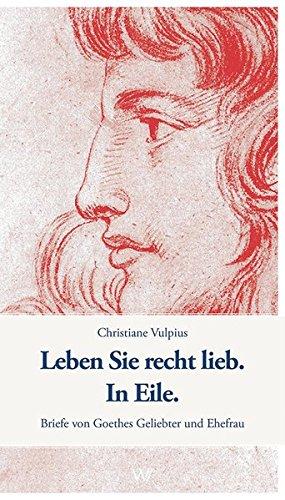 Leben Sie recht lieb. In Eile.: Briefe von Goethes Geliebter und Ehefrau