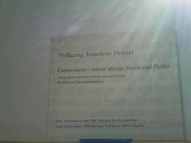 Mozart, Wolfgang Amadeus.: Componieren - meine einzige Freude und Paßion Autographe und frühe Drucke aus dem Besitz der Berliner Staatsbibliotheken. Austellung zum 200. Todestag des Komponisten.