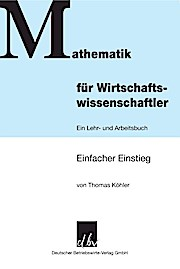 Mathematik für Wirtschaftswissenschaftler.; Ein Lehr- und Arbeitsbuch. Einfacher Einstieg.; Deutsch - Thomas Köhler