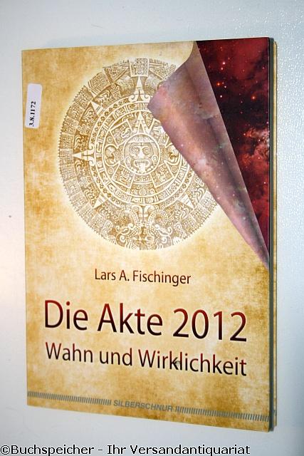 Die Akte 2012 : Wahn und Wirklichkeit - Fischinger, Lars A.