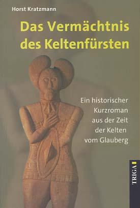 Kratzmann, Horst: Das Vermächtnis des Keltenfürsten : ein historischer Kurzroman aus der Zeit der Kelten vom Glauberg. (mit Autorensignatur auf dem Vorsatztitel) 2. Aufl.