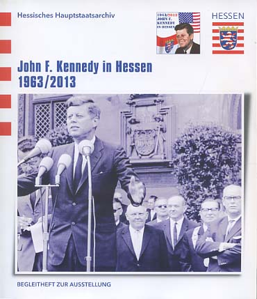 Hessisches Hauptstaatsarchiv (Hg.): John F. Kennedy in Hessen 1963. 2013 Begleitheft zur Ausstellung