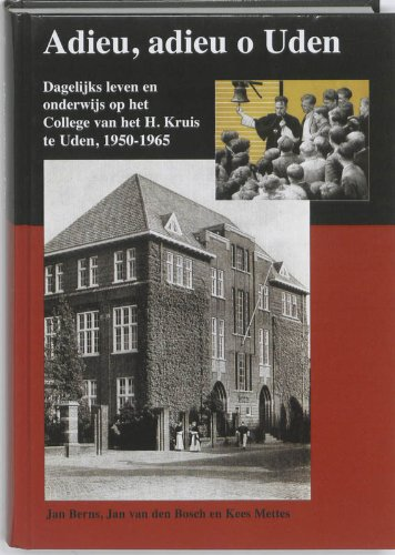 Adieu, adieu o Uden: dagelijks leven en onderwijs op het College van het H. Kruis te Uden 1950-1965  1. Auflage - Berns, Jan, Jan van den Bosch und Kees Mettes