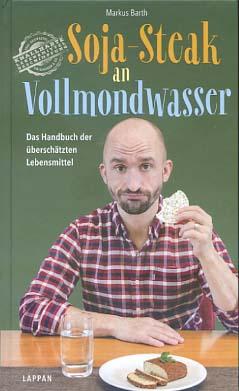Soja-Steak an Vollmondwasser : das Handbuch der überschätzten Lebensmittel. Markus Barth