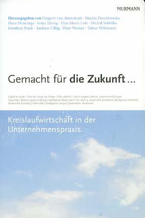 Gemacht für die Zukunft ... : Kreislaufwirtschaft in der Unternehmenspraxis. hrsg. von Gregory von Abendroth ... 1. Aufl.