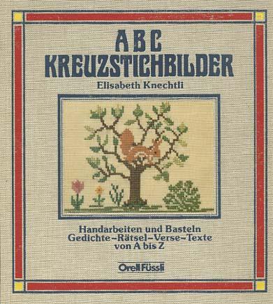 ABC-Kreuzstichbilder : Handarbeiten u. Basteln, Gedichte - Rätsel - Verse - Texte von A bis Z. Elisabeth Knechtli