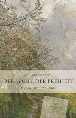 Korb, Axel-Johannes (Verfasser): Der Makel der Freiheit : Roman einer Revolution. Axel-Johannes Korb Vollst. Taschenbuchausg., 1. Aufl.