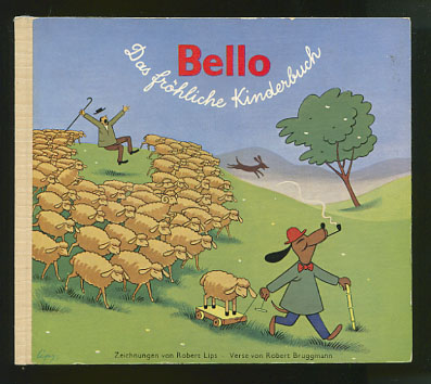 """Bellos Abenteuer und Streiche. Auf dem Einband :"""" Bello. Das fröhliche Kinderbuch"""" Bild-Geschichten u. Zeichngn: Robert Lips. Verse: Robert Bruggmann 1. Auflage; 1.- 50. Tsd."""