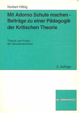 Mit Adorno Schule machen : Beiträge zu einer Pädagogik der kritischen Theorie ; Theorie und Praxis der Gewaltprävention. von Norbert Hilbig 2., überarb. und erw. Aufl.