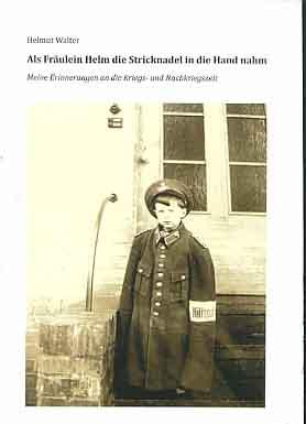 Walter, Helmut: Als Fräulein Helm die Stricknadel in die Hand nahm. Meine Erinnerungen an die Kriegs- und Nachkriegszeit