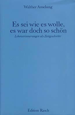 Es sei wie es wolle, es war doch so schön : Lebenserinnerungen als Zeitgeschichte. Edition Rasch