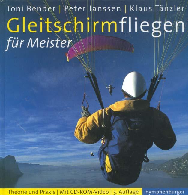 Gleitschirmfliegen für Meister : Theorie und Praxis ; mit CD-ROM-Video. Toni Bender ; Peter Janssen ; Klaus Tänzler 5., grundlegend überarb. Aufl.