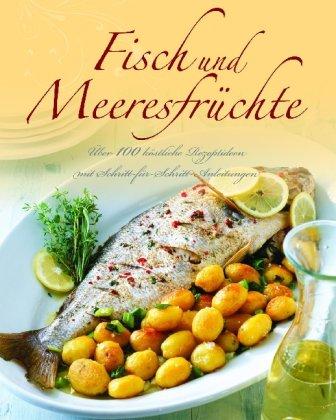 Fisch und Meeresfrüchte: Über 100 köstliche Rezeptideen mit Schritt-für-Schritt-Anleitungen - , Parragon
