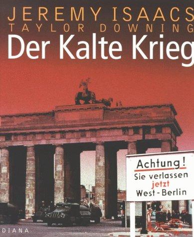 Der Kalte Krieg : eine illustrierte Geschichte ; 1945 - 1991. Jeremy Isaacs und Taylor Downing. [Aus dem Amerikan. von Markus Schurr ...]