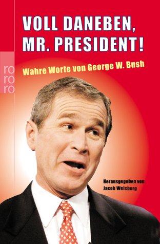 Voll daneben, Mr. President! : wahre Worte. von George W. Bush. Dt. von Gerhard Henschel und Kathrin Passig. Hrsg. von Jacob Weisberg / Rororo ; 61619