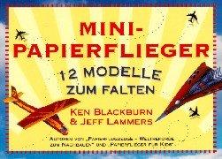 Mini-Papierflieger : 12 Modelle zum Falten. Ken Blackburn & Jeff Lammers. [Übers. aus dem Amerikan.: Sabine Schulte]