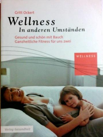 Wellness : in anderen Umständen ; [gesund und schön mit Bauch ; ganzheitliche Fitness für uns Zwei].