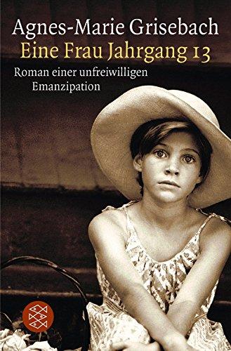 Eine Frau Jahrgang 13 : Roman einer unfreiwilligen Emanzipation. Fischer ; 10468 : Die Frau in der Gesellschaft