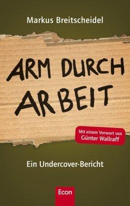 Arm durch Arbeit : ein Undercover-Bericht. [Mit einem Vorw. von Günter Wallraff]