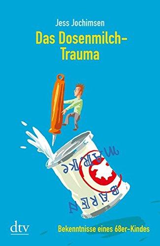 Das Dosenmilch-Trauma : Bekenntnisse eines 68er-Kindes. Orig.-Ausg.