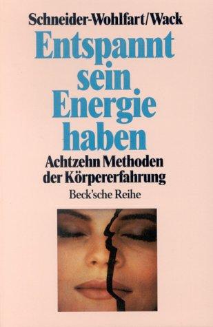 Entspannt sein - Energie haben : achtzehn Methoden der Körpererfahrung. hrsg. von Ursula Schneider-Wohlfart und Otto Georg Wack / Beck
